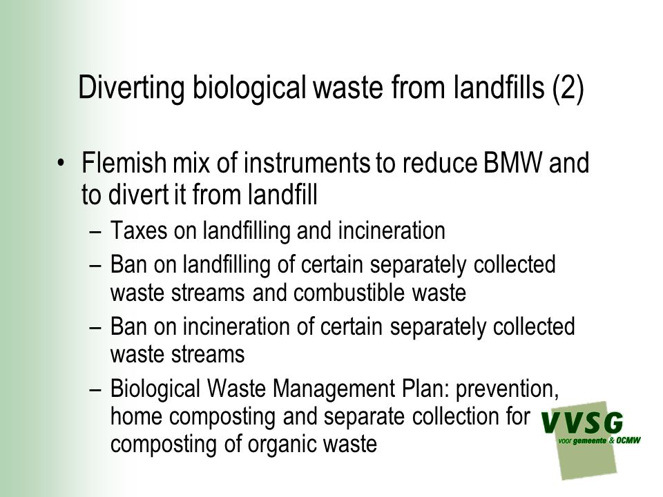 Diverting biological waste from landfills (2) Flemish mix of instruments to reduce BMW and to divert it from landfill –Taxes on landfilling and incineration –Ban on landfilling of certain separately collected waste streams and combustible waste –Ban on incineration of certain separately collected waste streams –Biological Waste Management Plan: prevention, home composting and separate collection for composting of organic waste