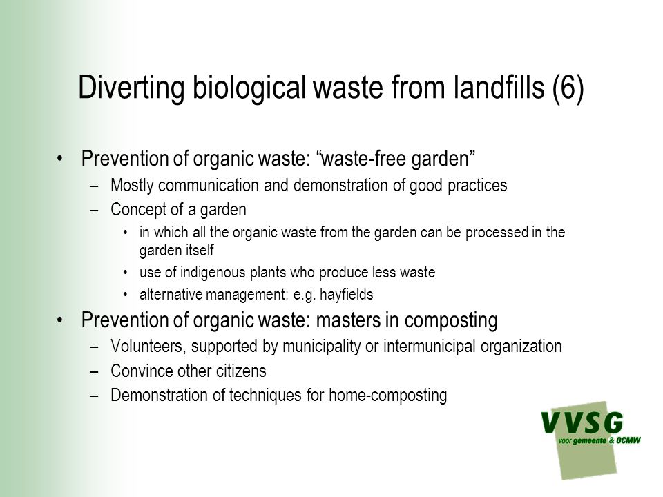 Diverting biological waste from landfills (6) Prevention of organic waste: waste-free garden –Mostly communication and demonstration of good practices –Concept of a garden in which all the organic waste from the garden can be processed in the garden itself use of indigenous plants who produce less waste alternative management: e.g.