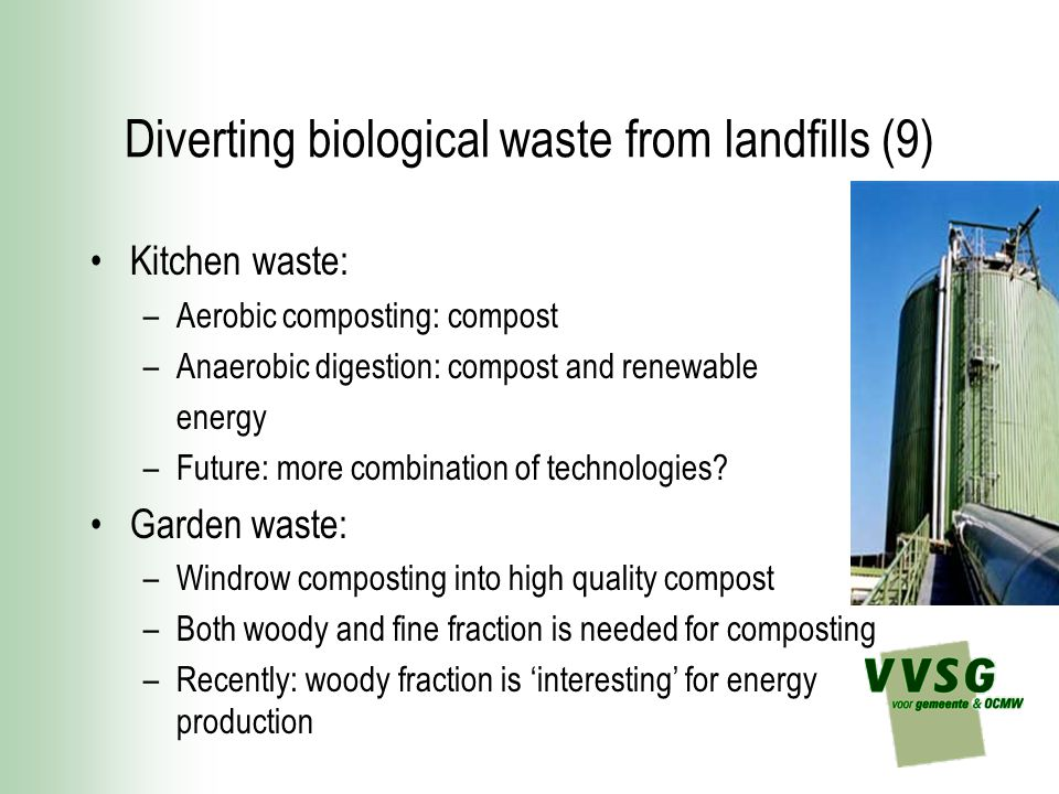 Diverting biological waste from landfills (9) Kitchen waste: –Aerobic composting: compost –Anaerobic digestion: compost and renewable energy –Future: more combination of technologies.