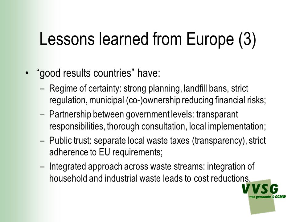 Lessons learned from Europe (4) bad results countries have: –Lack of certainty which creates difficulties in securing key waste management infrastructure; –Poor strategic planning capability with little cooperation between tiers of government; –Weak local accountability and ownership of waste related issues so that issues are repeatedly deferred; –Politically inconsistent messages and fiscal incentives which contradict the promotion of the waste hierarchy.