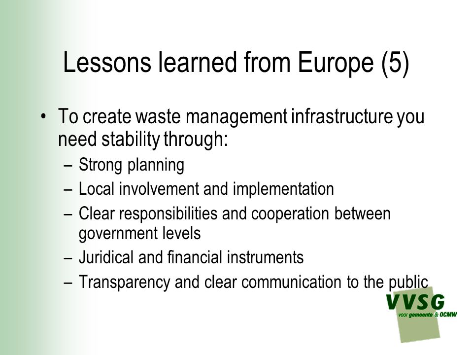 Lessons learned from Europe (5) To create waste management infrastructure you need stability through: –Strong planning –Local involvement and implemen