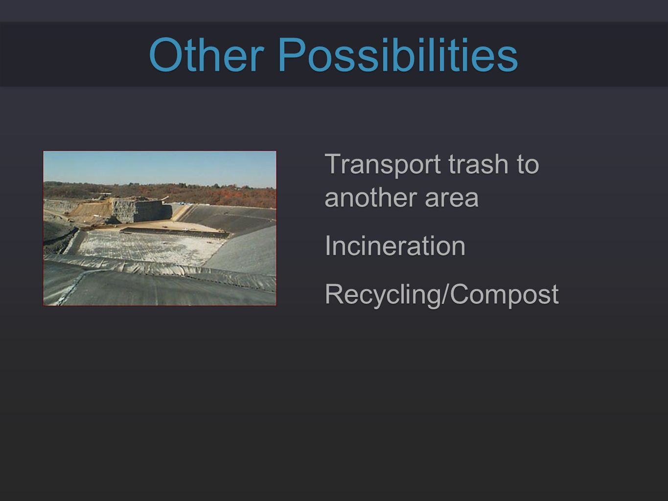 Other Possibilities Transport trash to another area Incineration Recycling/Compost Transport trash to another area Incineration Recycling/Compost