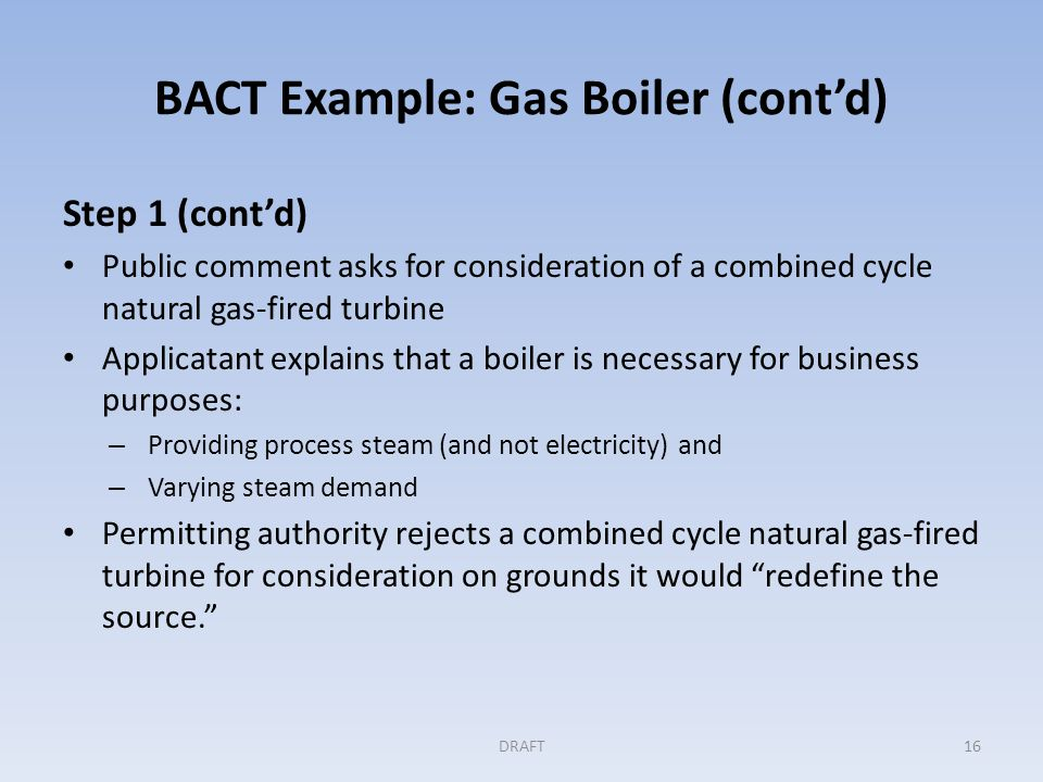 BACT Example: Gas Boiler (cont'd) Step 1 (cont'd) Public comment asks for consideration of a combined cycle natural gas-fired turbine Applicatant explains that a boiler is necessary for business purposes: – Providing process steam (and not electricity) and – Varying steam demand Permitting authority rejects a combined cycle natural gas-fired turbine for consideration on grounds it would redefine the source. DRAFT16