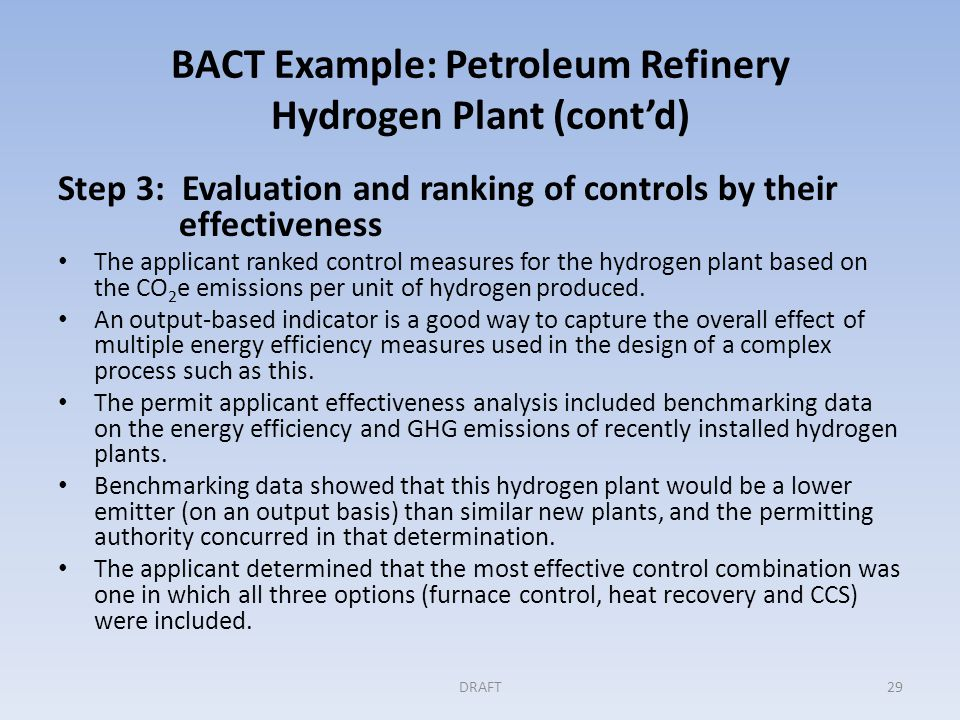 BACT Example: Petroleum Refinery Hydrogen Plant (cont'd) Step 3: Evaluation and ranking of controls by their effectiveness The applicant ranked control measures for the hydrogen plant based on the CO 2 e emissions per unit of hydrogen produced.