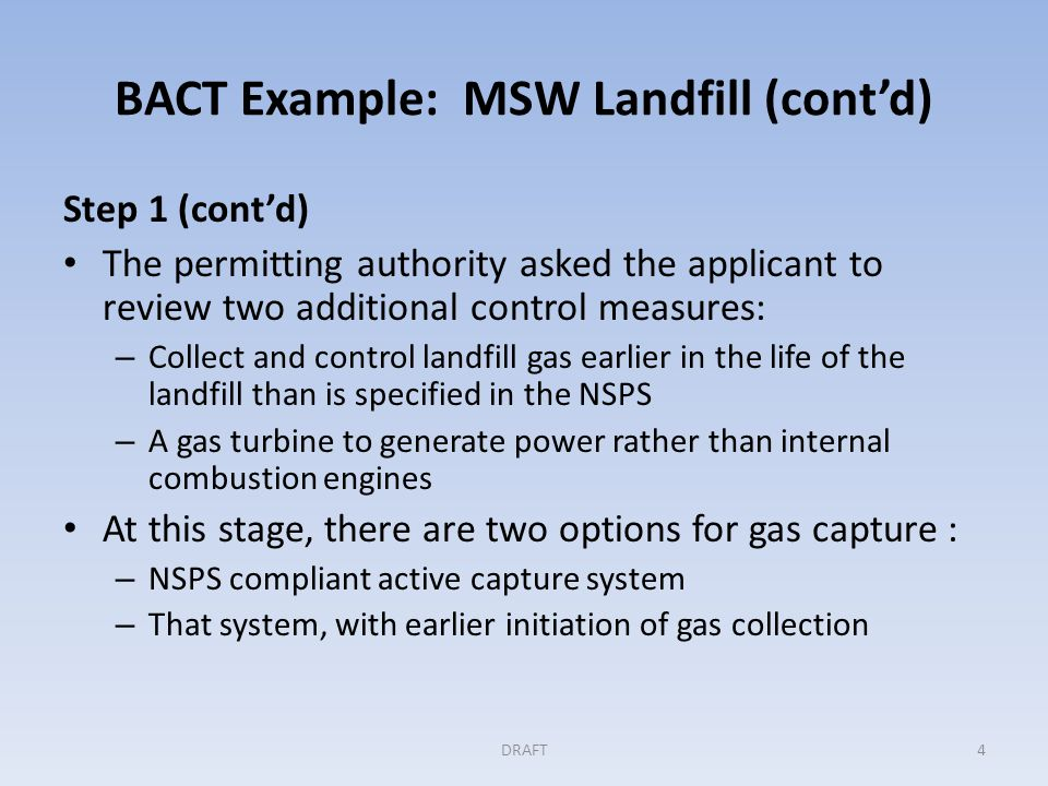 BACT Example: MSW Landfill (cont'd) Step 1 (cont'd) The permitting authority asked the applicant to review two additional control measures: – Collect and control landfill gas earlier in the life of the landfill than is specified in the NSPS – A gas turbine to generate power rather than internal combustion engines At this stage, there are two options for gas capture : – NSPS compliant active capture system – That system, with earlier initiation of gas collection DRAFT4