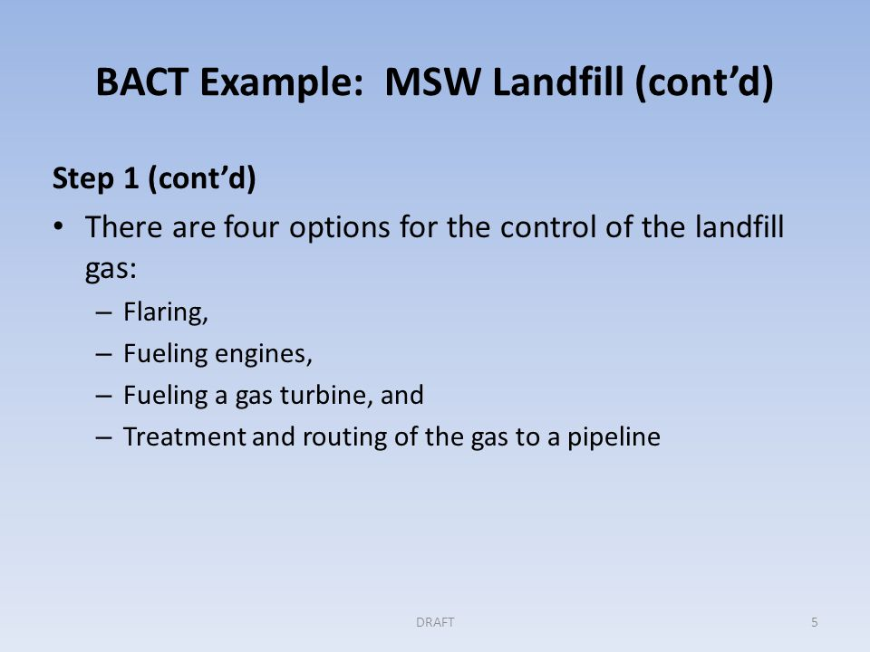 BACT Example: MSW Landfill (cont'd) Step 1 (cont'd) There are four options for the control of the landfill gas: – Flaring, – Fueling engines, – Fueling a gas turbine, and – Treatment and routing of the gas to a pipeline DRAFT5