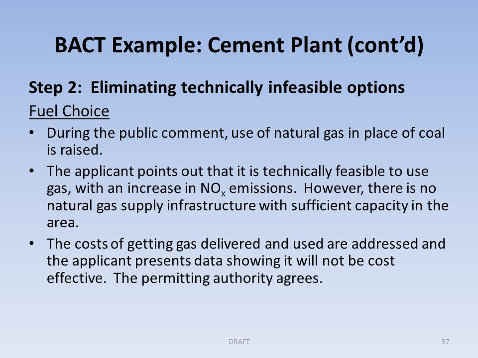BACT Example: Cement Plant (cont'd) Step 2: Eliminating technically infeasible options Fuel Choice During the public comment, use of natural gas in place of coal is raised.