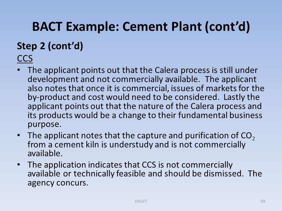 BACT Example: Cement Plant (cont'd) Step 2 (cont'd) CCS The applicant points out that the Calera process is still under development and not commercially available.