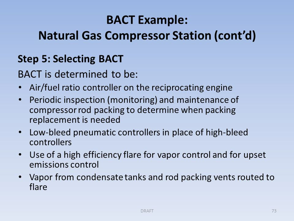 BACT Example: Natural Gas Compressor Station (cont'd) Step 5: Selecting BACT BACT is determined to be: Air/fuel ratio controller on the reciprocating engine Periodic inspection (monitoring) and maintenance of compressor rod packing to determine when packing replacement is needed Low-bleed pneumatic controllers in place of high-bleed controllers Use of a high efficiency flare for vapor control and for upset emissions control Vapor from condensate tanks and rod packing vents routed to flare DRAFT73