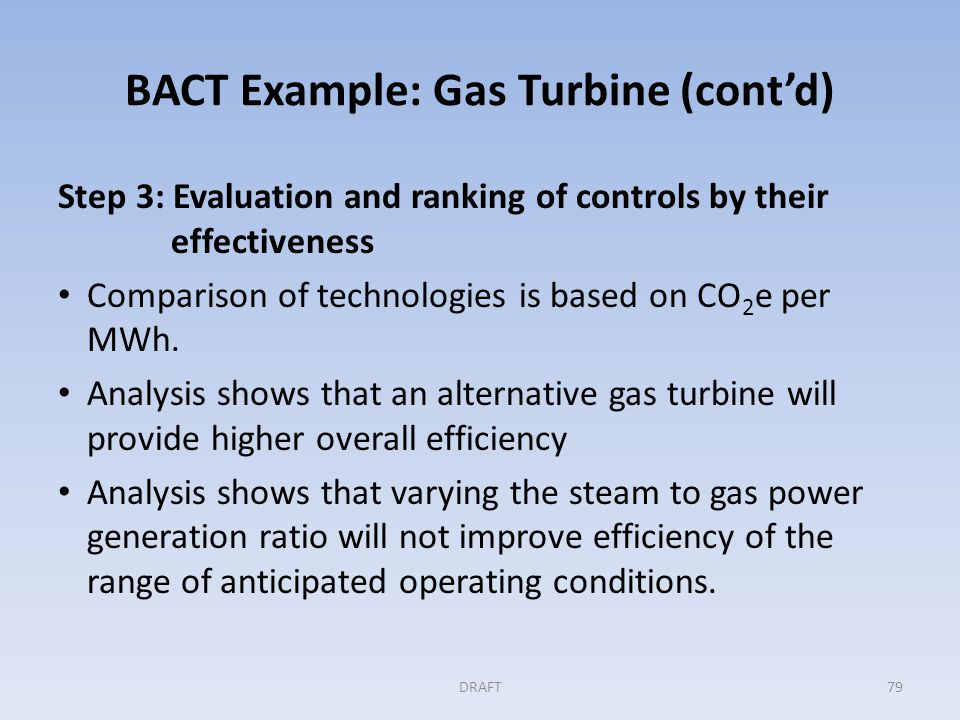 BACT Example: Gas Turbine (cont'd) Step 3: Evaluation and ranking of controls by their effectiveness Comparison of technologies is based on CO 2 e per MWh.
