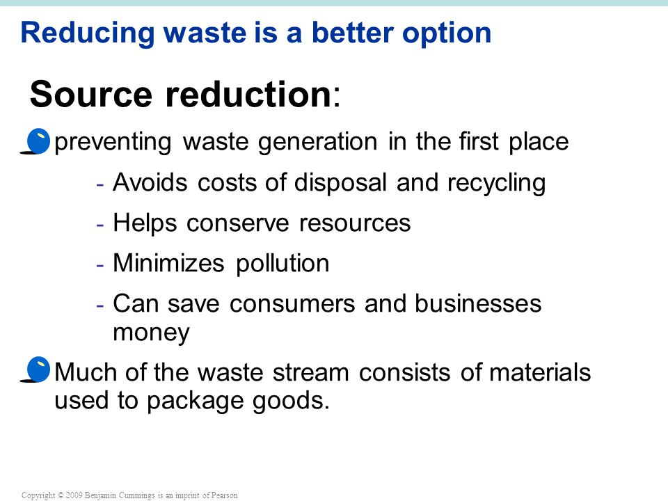 Copyright © 2009 Benjamin Cummings is an imprint of Pearson Reducing waste is a better option Source reduction: preventing waste generation in the first place - Avoids costs of disposal and recycling - Helps conserve resources - Minimizes pollution - Can save consumers and businesses money Much of the waste stream consists of materials used to package goods.