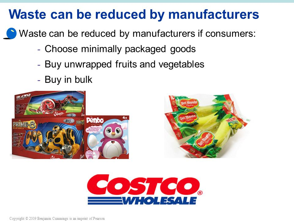Copyright © 2009 Benjamin Cummings is an imprint of Pearson Waste can be reduced by manufacturers Waste can be reduced by manufacturers if consumers: - Choose minimally packaged goods - Buy unwrapped fruits and vegetables - Buy in bulk