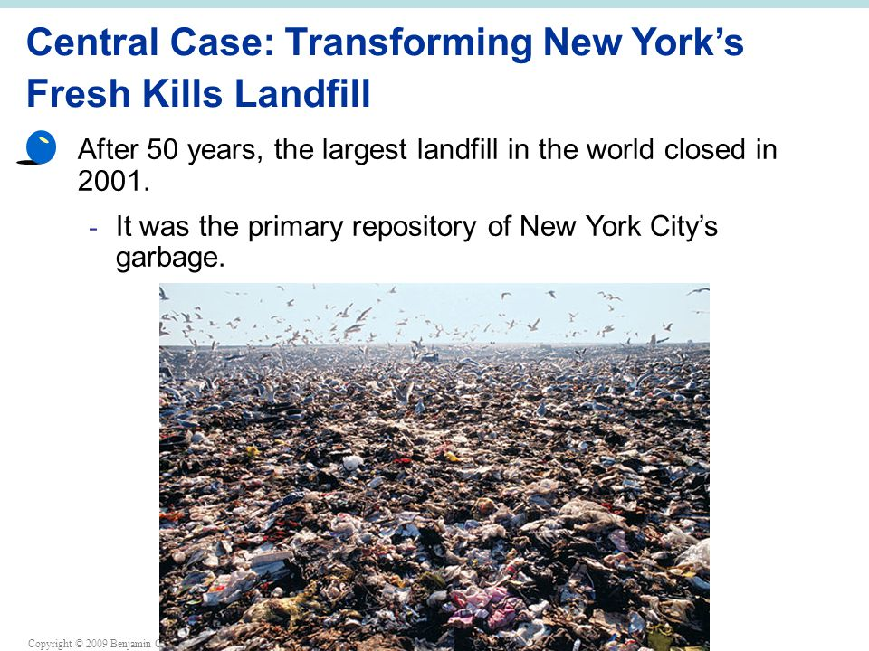 Copyright © 2009 Benjamin Cummings is an imprint of Pearson Central Case: Transforming New York's Fresh Kills Landfill After 50 years, the largest landfill in the world closed in 2001.