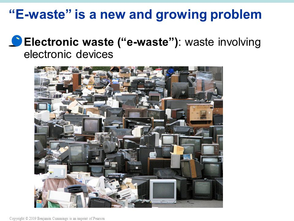 Copyright © 2009 Benjamin Cummings is an imprint of Pearson E-waste is a new and growing problem Electronic waste ( e-waste ): waste involving electronic devices