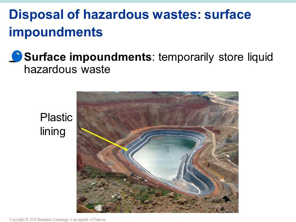 Copyright © 2009 Benjamin Cummings is an imprint of Pearson Disposal of hazardous wastes: surface impoundments Surface impoundments: temporarily store liquid hazardous waste Plastic lining