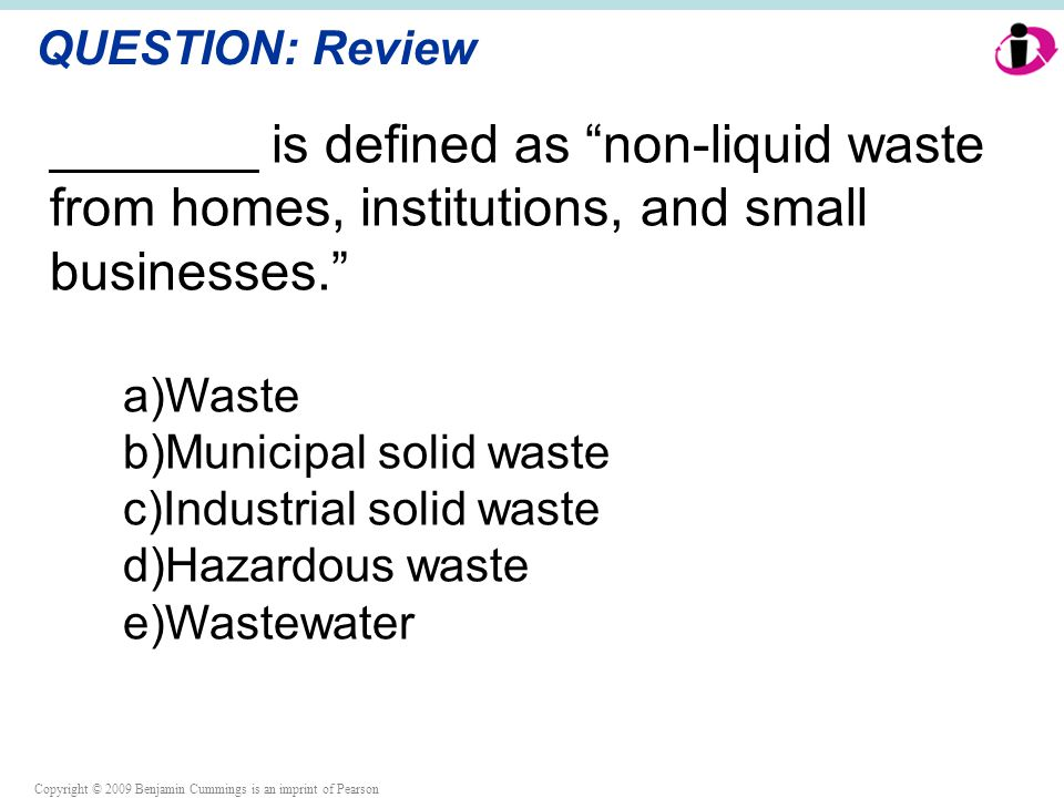 Copyright © 2009 Benjamin Cummings is an imprint of Pearson QUESTION: Review _______ is defined as non-liquid waste from homes, institutions, and small businesses. a)Waste b)Municipal solid waste c)Industrial solid waste d)Hazardous waste e)Wastewater
