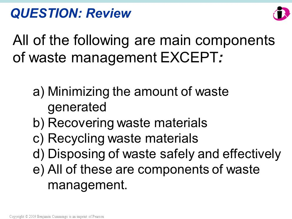 Copyright © 2009 Benjamin Cummings is an imprint of Pearson QUESTION: Review All of the following are main components of waste management EXCEPT: a)Minimizing the amount of waste generated b)Recovering waste materials c)Recycling waste materials d)Disposing of waste safely and effectively e)All of these are components of waste management.