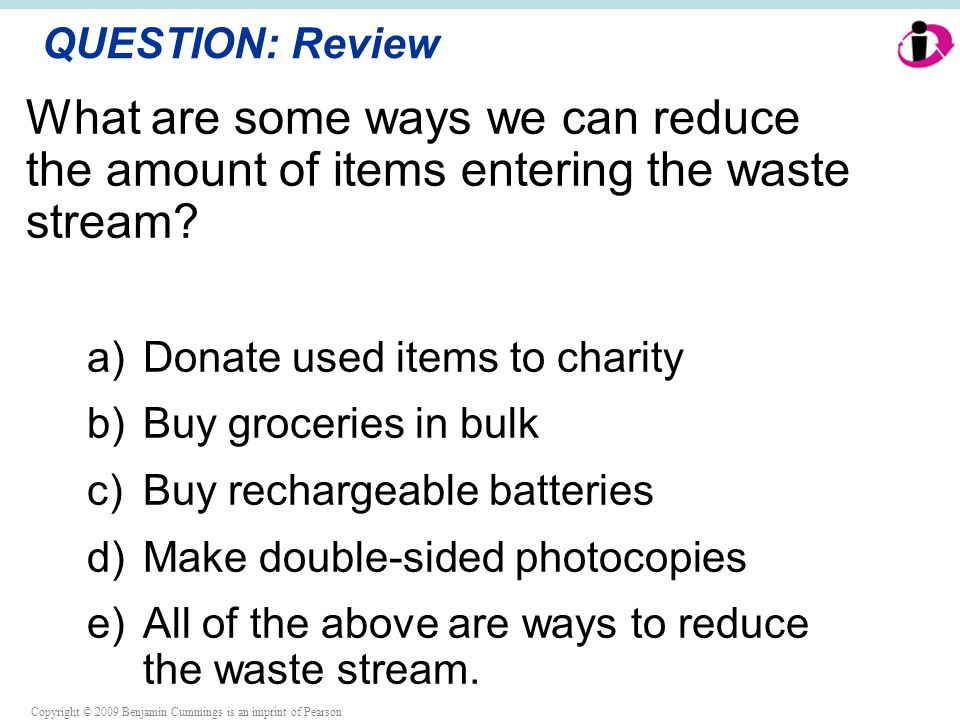 Copyright © 2009 Benjamin Cummings is an imprint of Pearson QUESTION: Review What are some ways we can reduce the amount of items entering the waste stream.