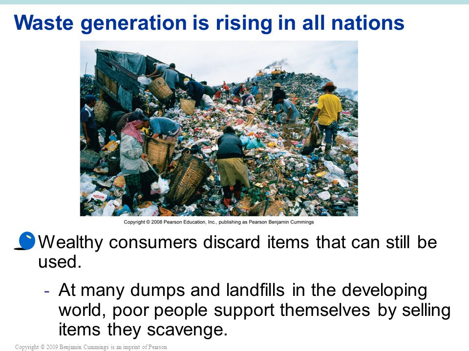 Copyright © 2009 Benjamin Cummings is an imprint of Pearson Waste generation is rising in all nations Wealthy consumers discard items that can still be used.