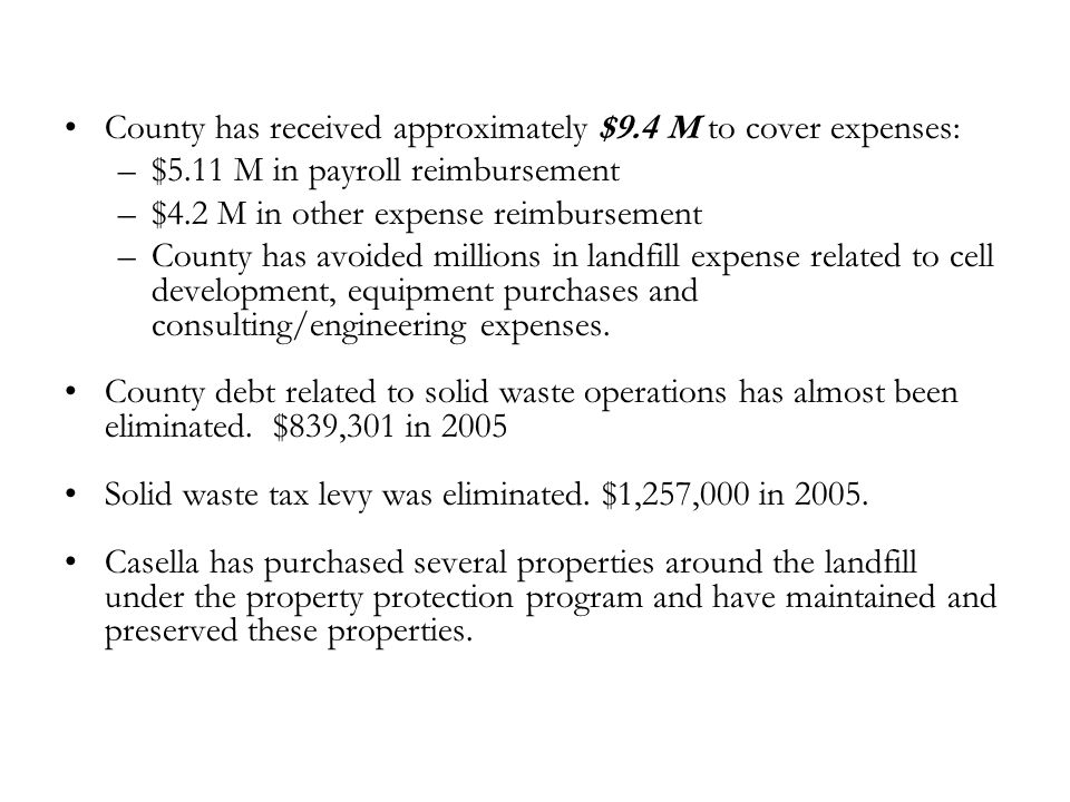 County has received approximately $9.4 M to cover expenses: –$5.11 M in payroll reimbursement –$4.2 M in other expense reimbursement –County has avoided millions in landfill expense related to cell development, equipment purchases and consulting/engineering expenses.