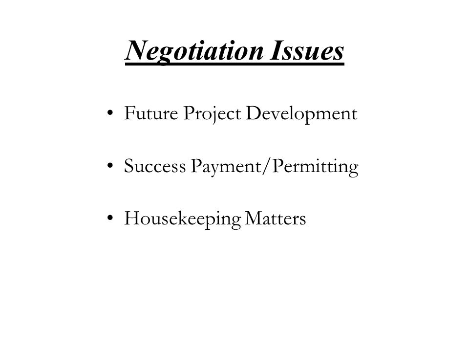 Negotiation Issues Future Project Development Success Payment/Permitting Housekeeping Matters