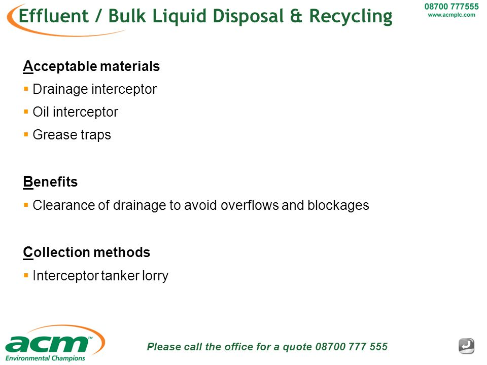 Please call the office for a quote 08700 777 555 Effluent / Bulk Liquid Disposal & Recycling A cceptable materials  Drainage interceptor  Oil interceptor  Grease traps B enefits  Clearance of drainage to avoid overflows and blockages C ollection methods  Interceptor tanker lorry