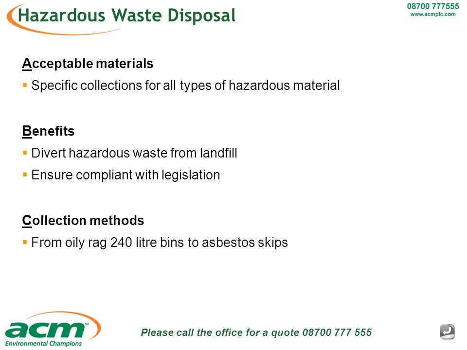 Please call the office for a quote 08700 777 555 Hazardous Waste Disposal A cceptable materials  Specific collections for all types of hazardous material B enefits  Divert hazardous waste from landfill  Ensure compliant with legislation C ollection methods  From oily rag 240 litre bins to asbestos skips
