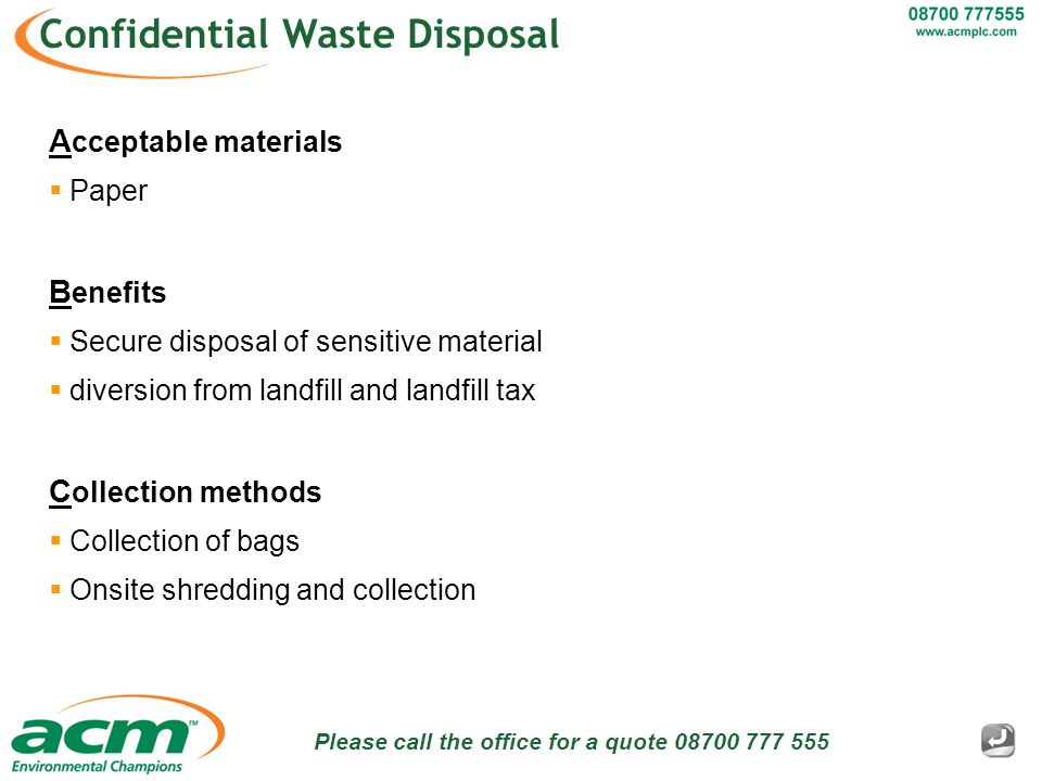 Please call the office for a quote 08700 777 555 Confidential Waste Disposal A cceptable materials  Paper B enefits  Secure disposal of sensitive material  diversion from landfill and landfill tax C ollection methods  Collection of bags  Onsite shredding and collection