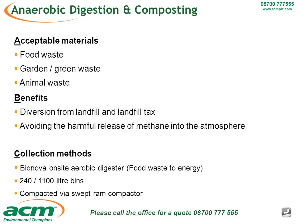 Please call the office for a quote 08700 777 555 Anaerobic Digestion & Composting A cceptable materials  Food waste  Garden / green waste  Animal waste B enefits  Diversion from landfill and landfill tax  Avoiding the harmful release of methane into the atmosphere Collection methods  Bionova onsite aerobic digester (Food waste to energy)  240 / 1100 litre bins  Compacted via swept ram compactor