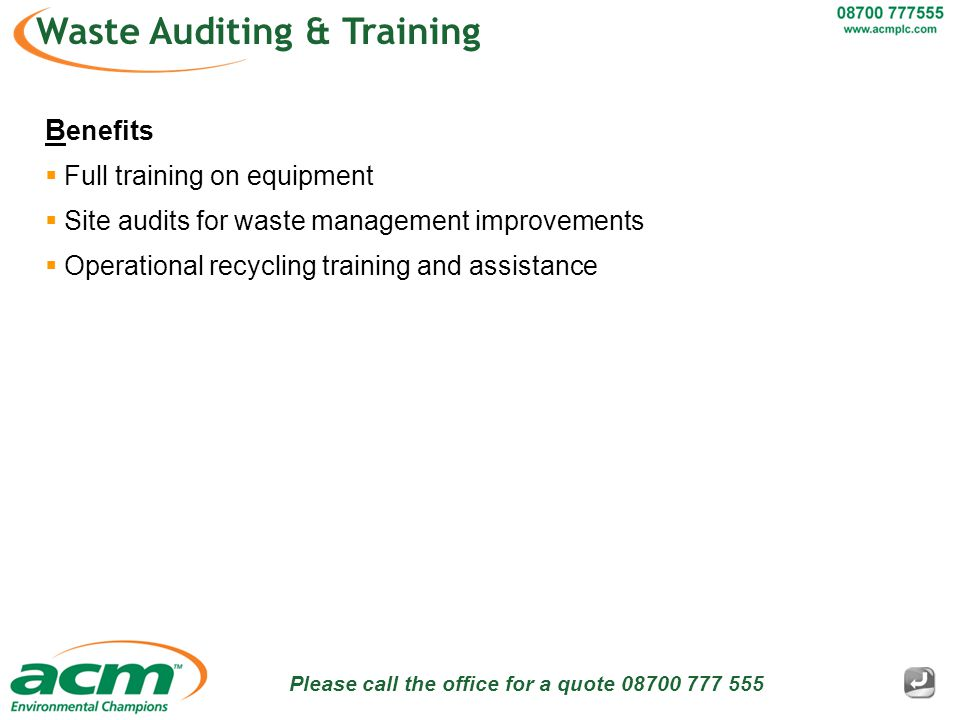 Please call the office for a quote 08700 777 555 Waste Auditing & Training B enefits  Full training on equipment  Site audits for waste management improvements  Operational recycling training and assistance
