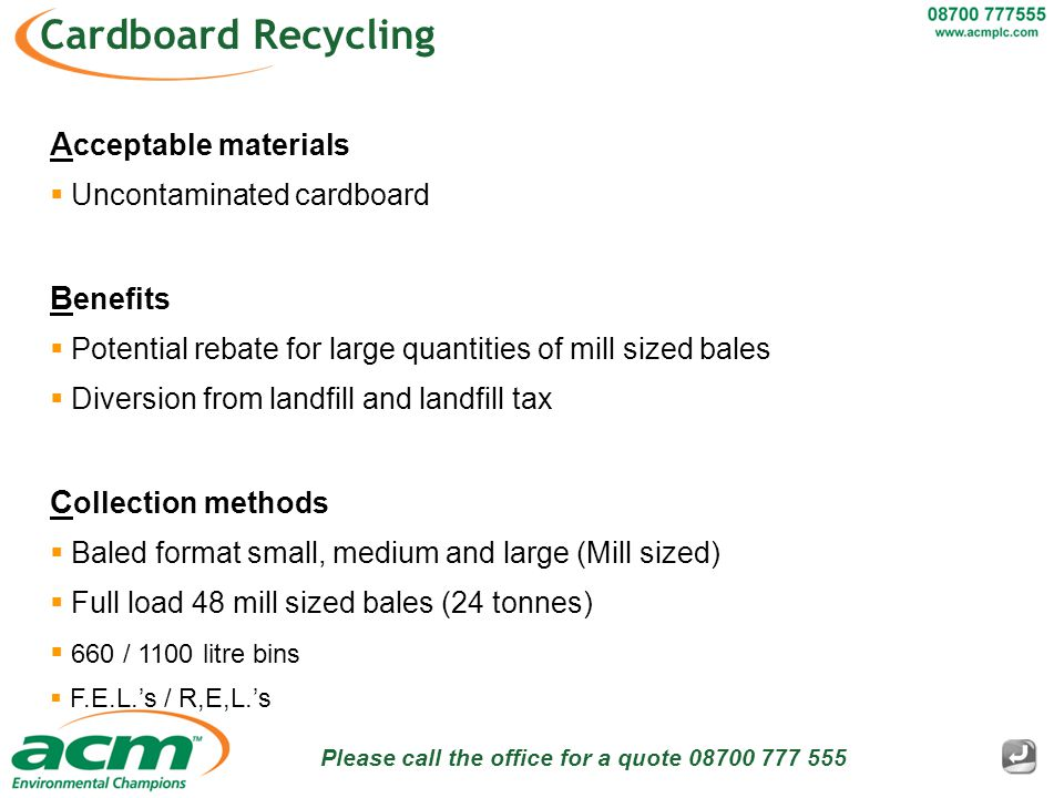 Please call the office for a quote 08700 777 555 Cardboard Recycling A cceptable materials  Uncontaminated cardboard B enefits  Potential rebate for large quantities of mill sized bales  Diversion from landfill and landfill tax C ollection methods  Baled format small, medium and large (Mill sized)  Full load 48 mill sized bales (24 tonnes)  660 / 1100 litre bins  F.E.L.'s / R,E,L.'s