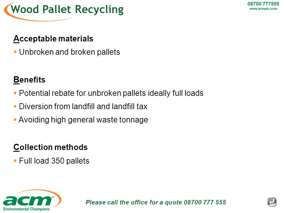 Please call the office for a quote 08700 777 555 Wood Pallet Recycling A cceptable materials  Unbroken and broken pallets B enefits  Potential rebate for unbroken pallets ideally full loads  Diversion from landfill and landfill tax  Avoiding high general waste tonnage C ollection methods  Full load 350 pallets