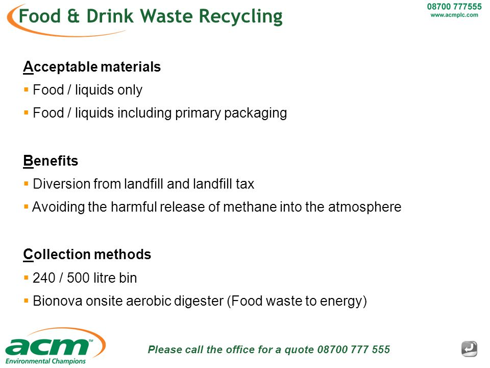 Please call the office for a quote 08700 777 555 Food & Drink Waste Recycling A cceptable materials  Food / liquids only  Food / liquids including primary packaging B enefits  Diversion from landfill and landfill tax  Avoiding the harmful release of methane into the atmosphere C ollection methods  240 / 500 litre bin  Bionova onsite aerobic digester (Food waste to energy)