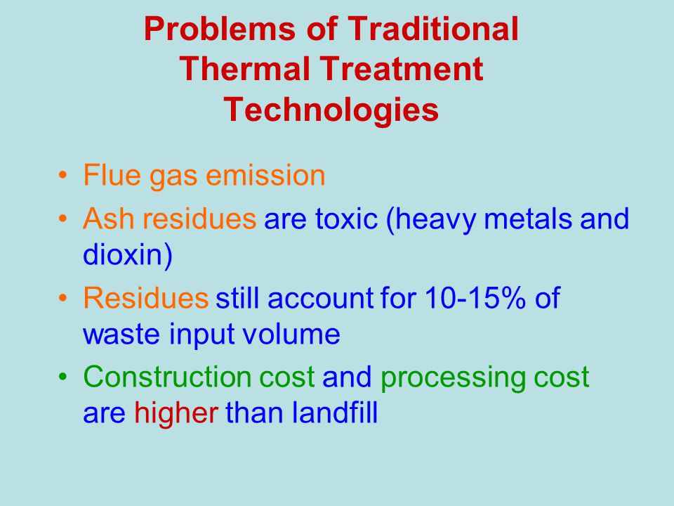 Problems of Traditional Thermal Treatment Technologies Flue gas emission Ash residues are toxic (heavy metals and dioxin) Residues still account for 10-15% of waste input volume Construction cost and processing cost are higher than landfill