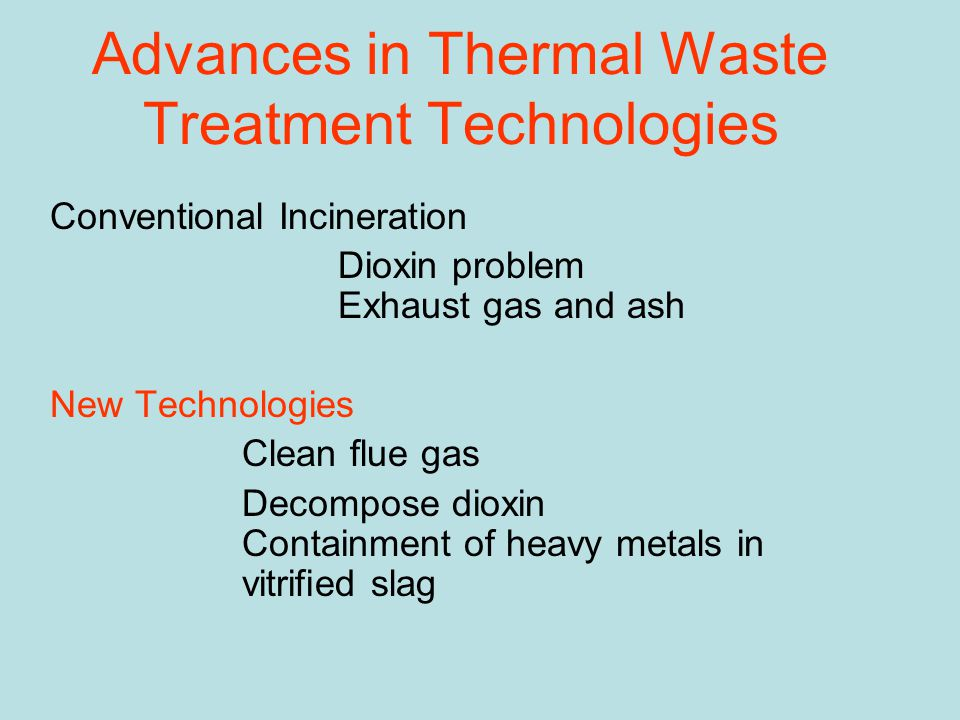 Advances in Thermal Waste Treatment Technologies Conventional Incineration Dioxin problem Exhaust gas and ash New Technologies Clean flue gas Decompos