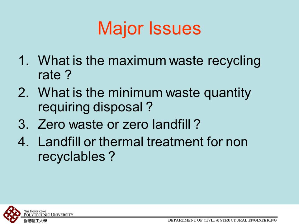 Major Issues 1.What is the maximum waste recycling rate ? 2.What is the minimum waste quantity requiring disposal ? 3.Zero waste or zero landfill ? 4.
