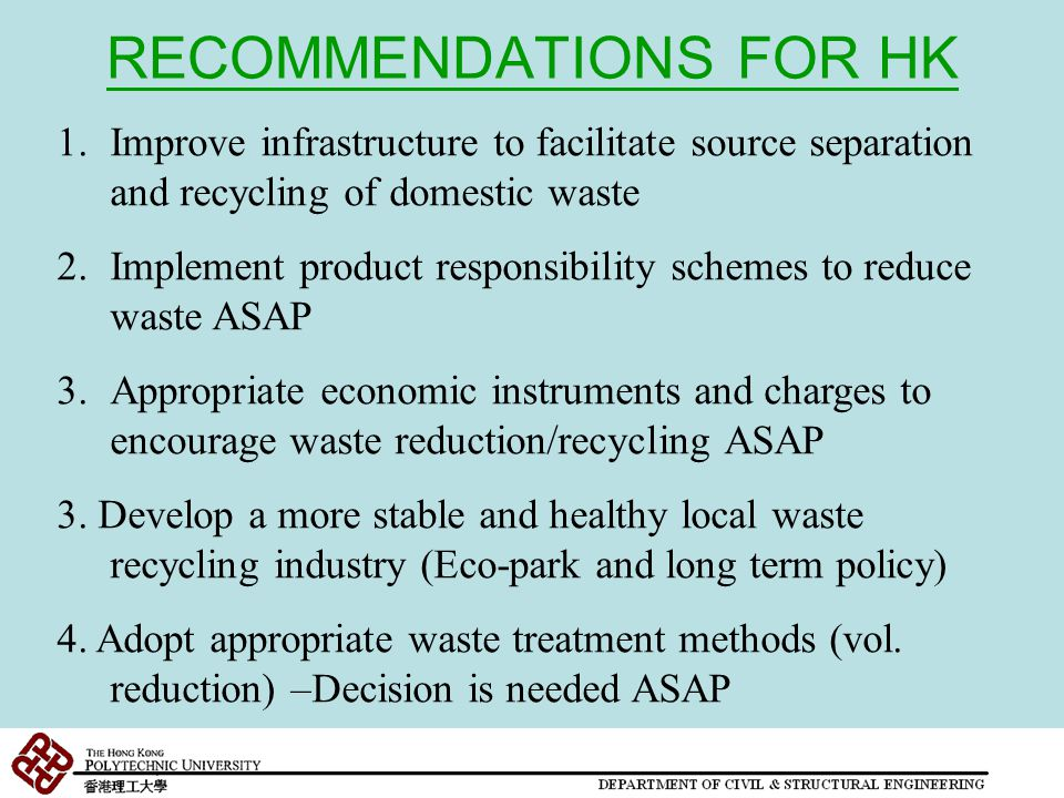 RECOMMENDATIONS FOR HK 1.Improve infrastructure to facilitate source separation and recycling of domestic waste 2.Implement product responsibility schemes to reduce waste ASAP 3.Appropriate economic instruments and charges to encourage waste reduction/recycling ASAP 3.