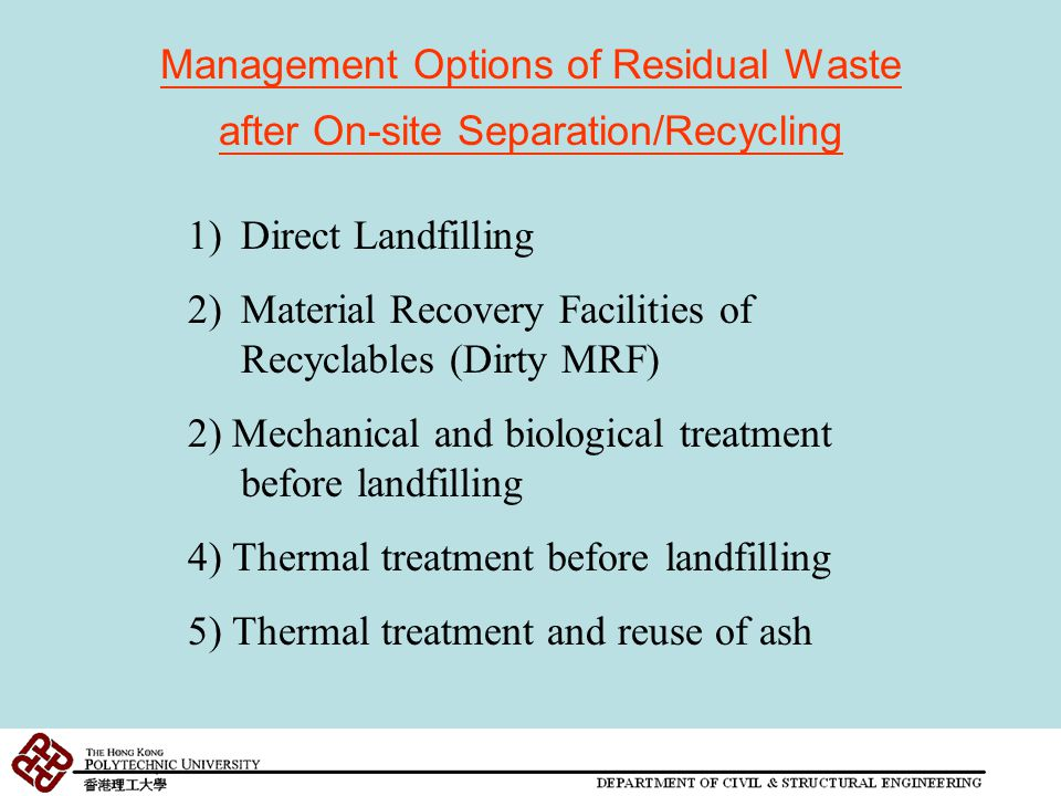 Management Options of Residual Waste after On-site Separation/Recycling 1)Direct Landfilling 2)Material Recovery Facilities of Recyclables (Dirty MRF) 2) Mechanical and biological treatment before landfilling 4) Thermal treatment before landfilling 5) Thermal treatment and reuse of ash