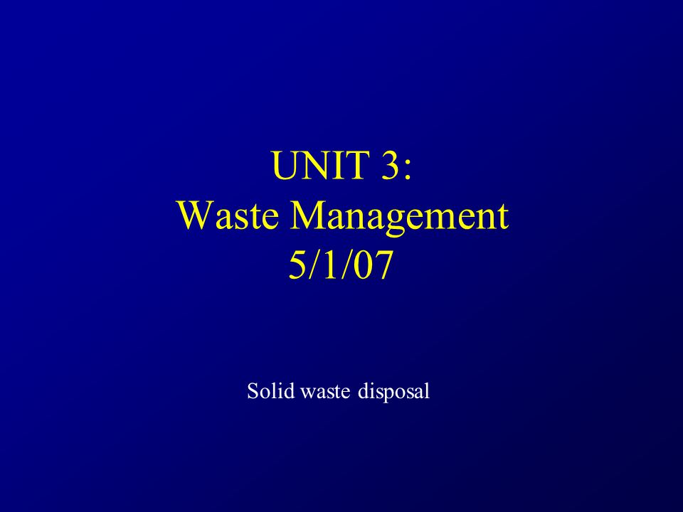 UNIT 3: Waste Management 5/1/07 Solid waste disposal