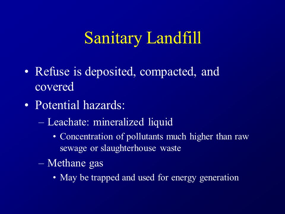 Sanitary Landfill Refuse is deposited, compacted, and covered Potential hazards: –Leachate: mineralized liquid Concentration of pollutants much higher than raw sewage or slaughterhouse waste –Methane gas May be trapped and used for energy generation