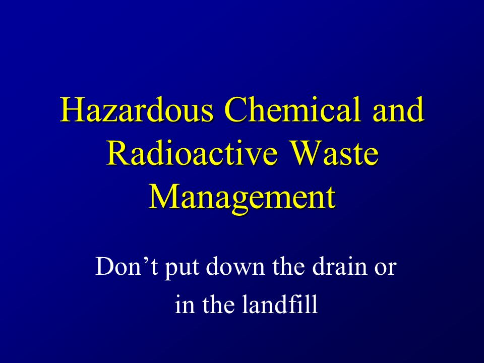 Hazardous Chemical and Radioactive Waste Management Don't put down the drain or in the landfill