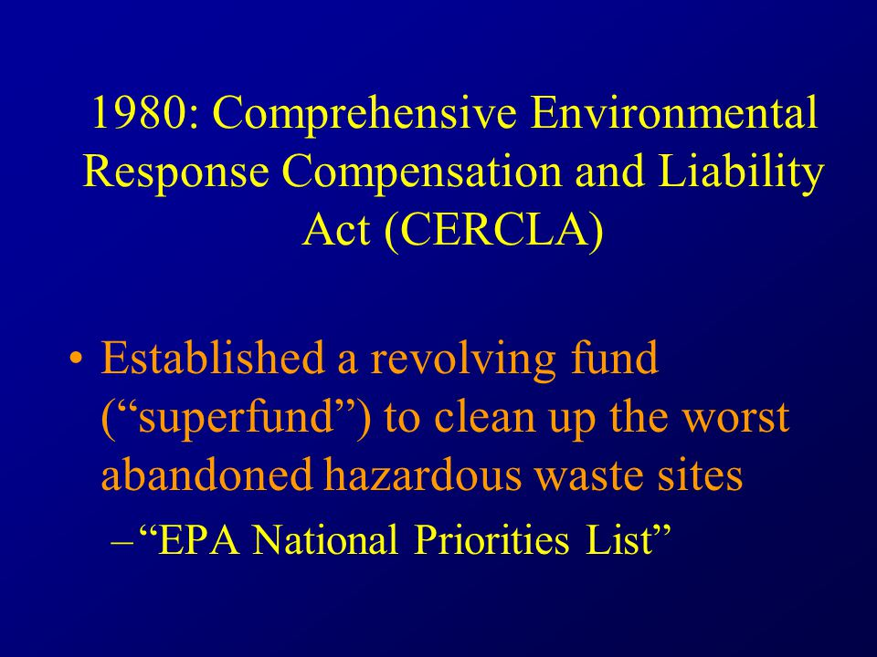 1980: Comprehensive Environmental Response Compensation and Liability Act (CERCLA) Established a revolving fund ( superfund ) to clean up the worst abandoned hazardous waste sites – EPA National Priorities List