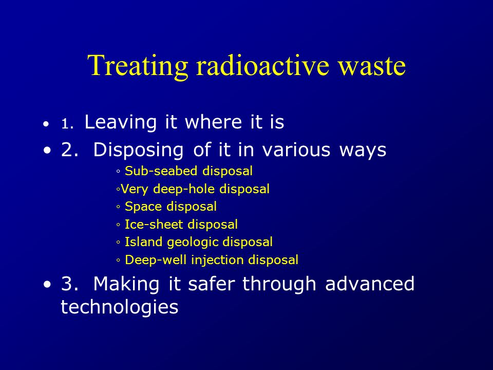 Treating radioactive waste 1. Leaving it where it is 2.