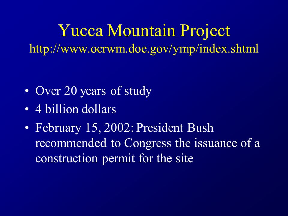Yucca Mountain Project http://www.ocrwm.doe.gov/ymp/index.shtml Over 20 years of study 4 billion dollars February 15, 2002: President Bush recommended to Congress the issuance of a construction permit for the site