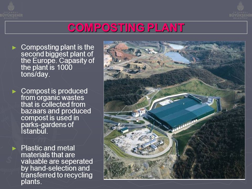 COMPOSTING PLANT ► ► Composting plant is the second biggest plant of the Europe. Capasity of the plant is 1000 tons/day. ► ► Compost is produced from