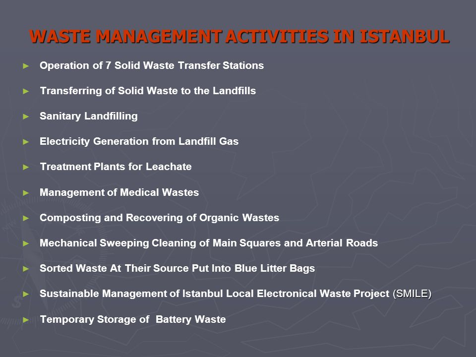 WASTE MANAGEMENT ACTIVITIES IN ISTANBUL ► ► Operation of 7 Solid Waste Transfer Stations ► ► Transferring of Solid Waste to the Landfills ► ► Sanitary Landfilling ► ► Electricity Generation from Landfill Gas ► ► Treatment Plants for Leachate ► ► Management of Medical Wastes ► ► Composting and Recovering of Organic Wastes ► ► Mechanical Sweeping Cleaning of Main Squares and Arterial Roads ► ► Sorted Waste At Their Source Put Into Blue Litter Bags ► (SMILE) ► Sustainable Management of Istanbul Local Electronical Waste Project (SMILE) ► ► Temporary Storage of Battery Waste