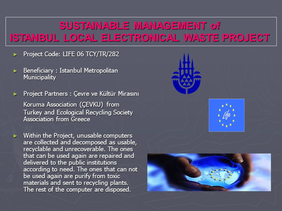 SUSTAINABLE MANAGEMENT of ISTANBUL LOCAL ELECTRONICAL WASTE PROJECT ► Project Code: LIFE 06 TCY/TR/282 ► Beneficiary : Istanbul Metropolitan Municipality ► Project Partners : Çevre ve Kültür Mirasını Koruma Association (ÇEVKU) from Turkey and Ecological Recycling Society Association from Greece ► Within the Project, unusable computers are collected and decomposed as usable, recyclable and unrecoverable.