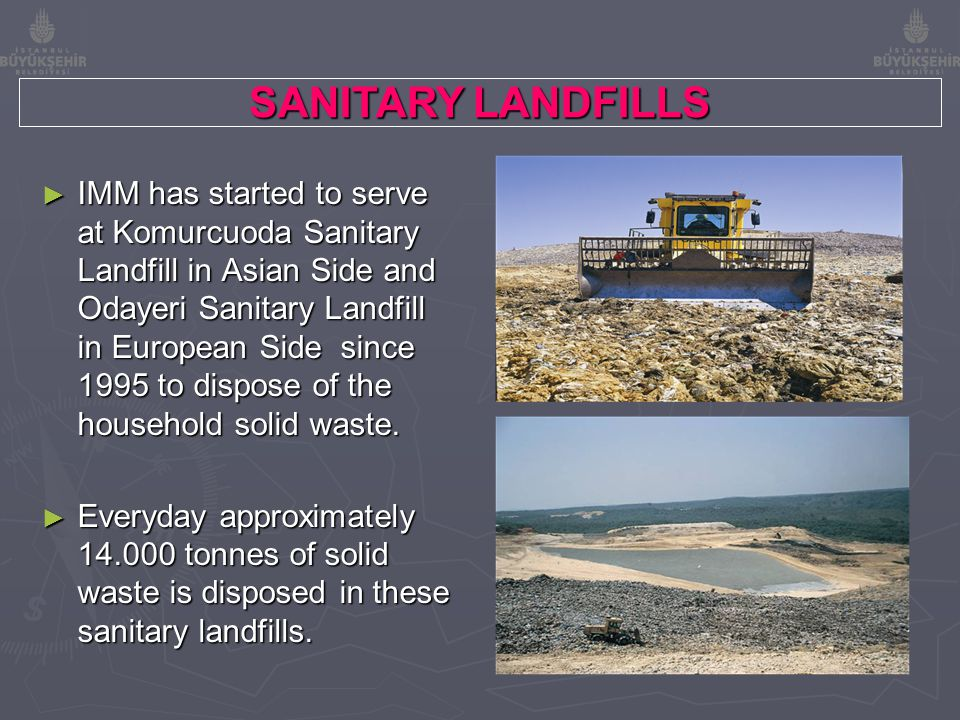 SANITARY LANDFILLS ► IMM has started to serve at Komurcuoda Sanitary Landfill in Asian Side and Odayeri Sanitary Landfill in European Side since 1995 to dispose of the household solid waste.