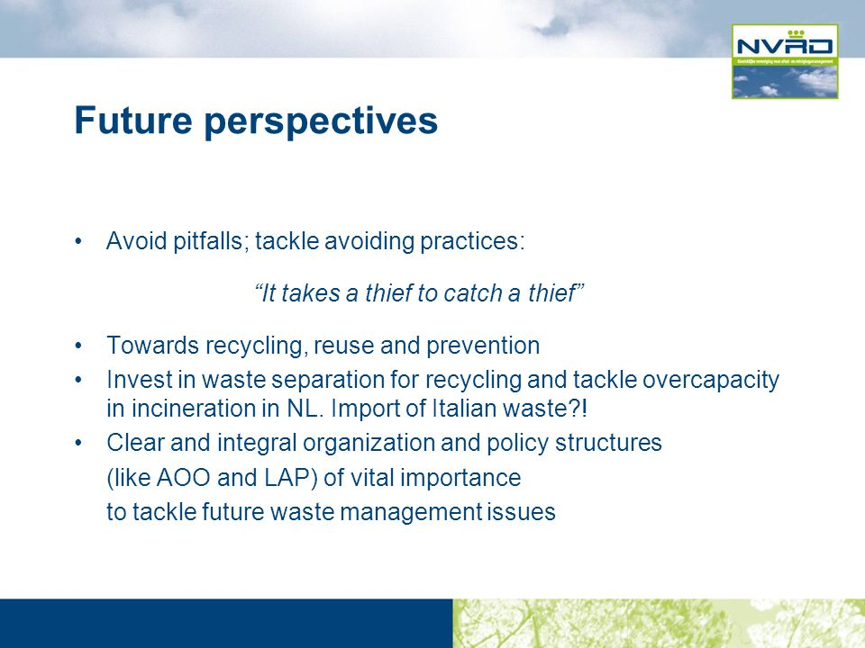 Future perspectives Avoid pitfalls; tackle avoiding practices: It takes a thief to catch a thief Towards recycling, reuse and prevention Invest in waste separation for recycling and tackle overcapacity in incineration in NL.