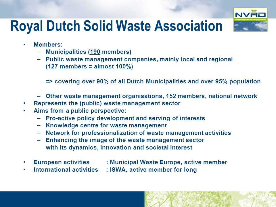 Royal Dutch Solid Waste Association Members: –Municipalities (190 members) –Public waste management companies, mainly local and regional (127 members = almost 100%) => covering over 90% of all Dutch Municipalities and over 95% population –Other waste management organisations, 152 members, national network Represents the (public) waste management sector Aims from a public perspective: –Pro-active policy development and serving of interests –Knowledge centre for waste management –Network for professionalization of waste management activities –Enhancing the image of the waste management sector with its dynamics, innovation and societal interest European activities : Municipal Waste Europe, active member International activities: ISWA, active member for long